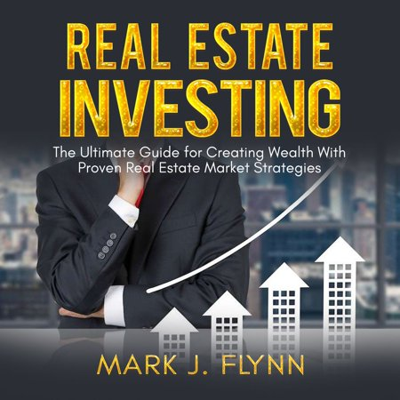 Real Estate Investing: The Ultimate Guide for Creating Wealth With Proven Real Estate Market Strategies - (Best Real Estate Markets To Invest In 2015)