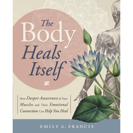 The Body Heals Itself : How Deeper Awareness of Your Muscles and Their Emotional Connection Can Help You (Names Of The Muscles In Your Body)