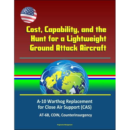 Cost, Capability, and the Hunt for a Lightweight Ground Attack Aircraft: A-10 Warthog Replacement for Close Air Support (CAS), AT-6B, COIN, Counterinsurgency - (Best Ground Attack Aircraft Of Ww2)