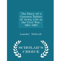 The Story of a Common Soldier of Army Life in the Civil War, 1861-1865 - Scholar's Choice Edition