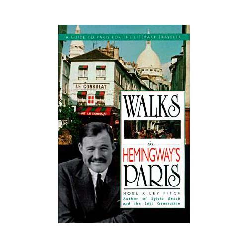 Walks in Hemingway's Paris: A Guide to Paris for the Literary Traveler