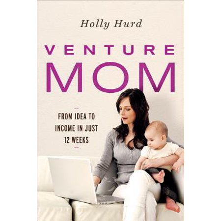 Venture Mom : From Idea to Income in Just 12 Weeks