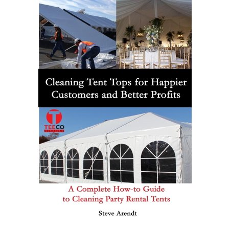 Cleaning Tent Tops for Happier Customers and Better Profits : A Complete How-To Guide to Cleaning Party Rental Tents