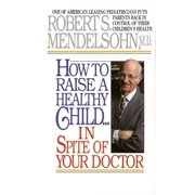 How to Raise a Healthy Child in Spite of Your Doctor : One of America's Leading Pediatricians Puts Parents Back in Control of Their Children's Health