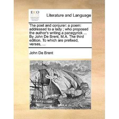 The Poet And Conjurer  A Poem  Addressed To A Lady   Who Proposed The Authors Writing A Panegyrick     By John De Brent  M A  The Third Edition  To W