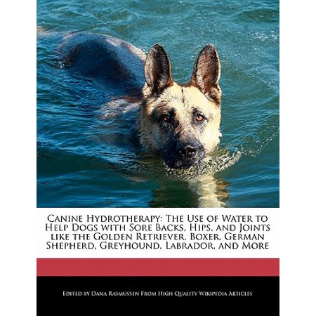 Canine Hydrotherapy : The Use of Water to Help Dogs with Sore Backs, Hips, and Joints Like the Golden Retriever, Boxer, German Shepherd, Greyhound, Labrador, and More Boxer German Shepherd