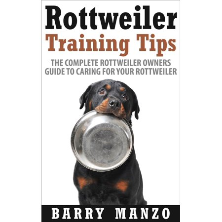 Rottweiler Training Tips: The Complete Rottweiler Owners Guide to Caring for Your Rottweiler (Breeding, Buying, Training, Understanding) -