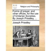 Forms of Prayer, and Other Offices, for the Use of Unitarian Societies. by Joseph Priestley, ...