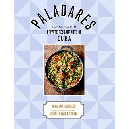 Paladares : Recipes from the Private Restaurants, Home Kitchens, and Streets of Cuba