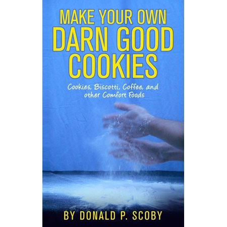 Make Your Own Darn Good Cookies: Cookies, Biscotti, Coffee, and Other Comfort Food - eBook