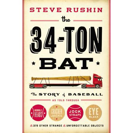 The 34-Ton Bat : The Story of Baseball as Told Through Bobbleheads, Cracker Jacks, Jockstraps, Eye Black, and 375 Other Strange and Unforgettable