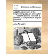 A Spelling Dictionary of the English Language, on a New Plan. ... the Tenth Edition. to Which Is Prefixed, a Compendious English Grammar ...