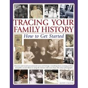 Tracing Your Family History: How to Get Started : Discover Your Personal Roots and Heritage: Everything from Accessing Archives and Public Record Offices to Using the Internet, with More Than 135 Photographs and Artworks