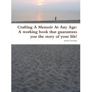 Crafting a Memoir at Any Age : A Working Book That Guarantees You the Story of Your Life!