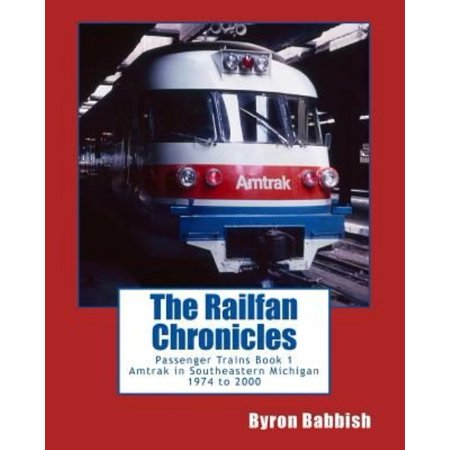 The Railfan Chronicles  Passenger Trains  Book 1  Amtrak In Southeastern Michigan 1974 To 2000