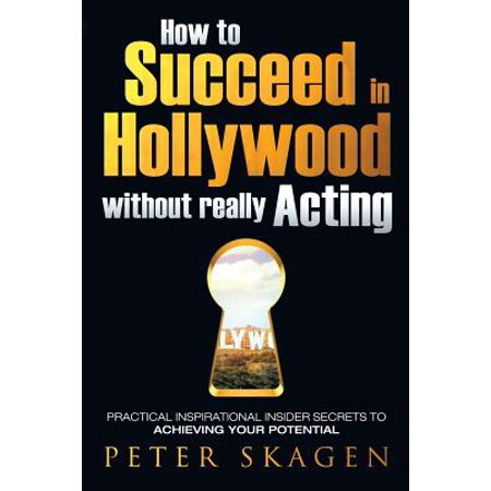 How to Succeed in Hollywood Without Really Acting : Practical Inspirational Insider Secrets to Achieving Your