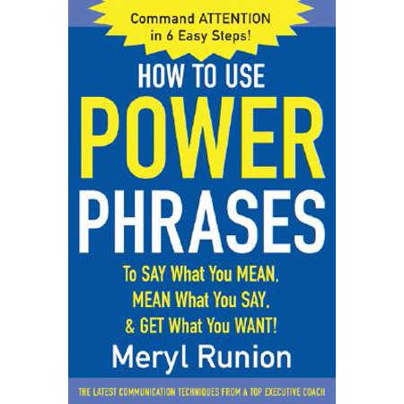 How to Use Power Phrases to Say What You Mean, Mean What You Say, & Get What You