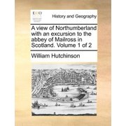 A View of Northumberland with an Excursion to the Abbey of Mailross in Scotland. Volume 1 of 2