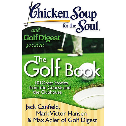 Chicken Soup for the Soul and Golf Digest Present: 101 Great Stories from the Course and the Clubhouse