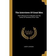 The Interviews Of Great Men : Their Influence On Civilization, By The Author Of 'heroines Of Our Time'