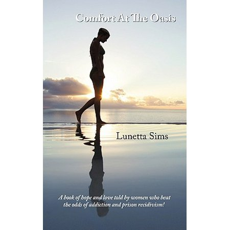 Comfort at the Oasis : A Book of Hope and Love Told by Women Who Beat the Odds of Addiction and Prison