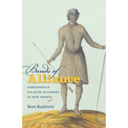 Bonds Of Alliance  Indigenous And Atlantic Slaveries In New France By Brett Rushforth