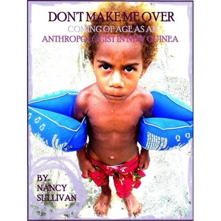 Don't Make Me Over: Coming of age as an anthropologist in New Guinea -