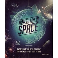 How to Live in Space : Everything You Need to Know for the Not-So-Distant Future