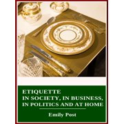 Etiquette in Society, in Business, in Politics and at Home - eBook