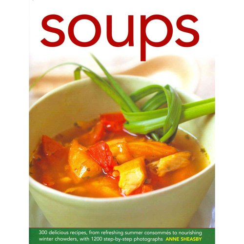 Soups: 300 Delicious Recipes, from Refreshing Summer Consommes to Nourishing Winter Chowders, With 1200 Step-by-step Photographs