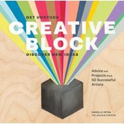 Creative Block : Get Unstuck, Discover New Ideas. Advice & Projects from 50 Successful Artists