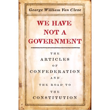 We Have Not a Government : The Articles of Confederation and the Road to the