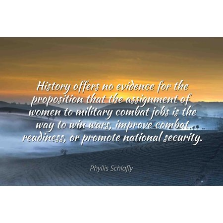 Phyllis Schlafly - Famous Quotes Laminated POSTER PRINT 24x20 - History offers no evidence for the proposition that the assignment of women to military combat jobs is the way to win wars, improve com ()