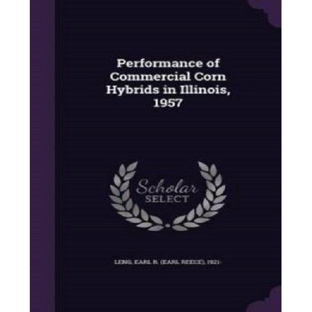 Performance Of Commercial Corn Hybrids In Illinois  1957 9781342075765  Leng