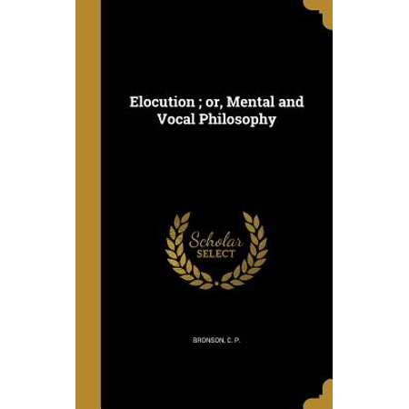 Elocution; Or, Mental and Vocal Philosophy