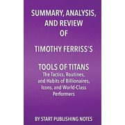 Summary, Analysis, and Review of Timothy Ferriss's Tools of Titans : The Tactics, Routines, and Habits of Billionaires, Icons, and World-Class Performers