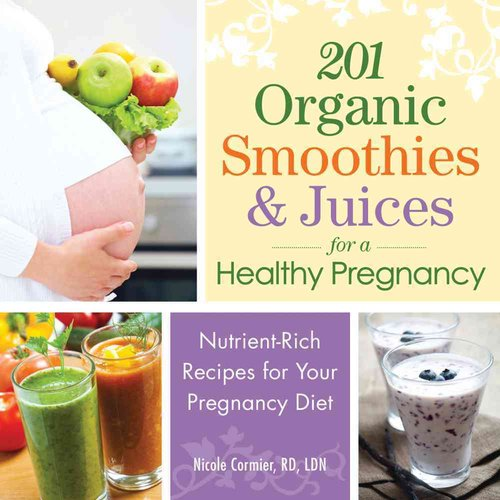 201 Organic Smoothies & Juices for a Healthy Pregnancy: Nutrient-Rich Recipes for Your Pregnancy Diet