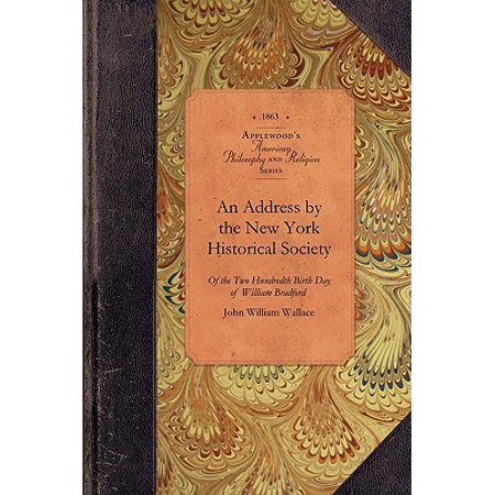 Address by the New York Historical Soc : Of the Two Hundredth Birth Day of Mr. William Bradford Who Introduced the Art of Printing Into the Middle Colonies by British