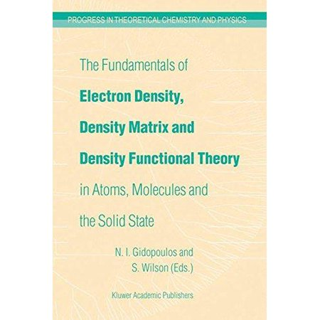 The Fundamentals Of Electron Density  Density Matrix And Density Functional Theory In Atoms  Molecules And The Solid State