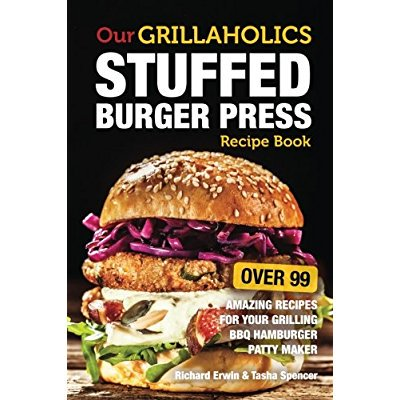 Our Grillaholics Stuffed Burger Press Recipe Book 99 Amazing Recipes For Your Grilling BBQ Hamburger