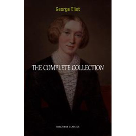 George Eliot Collection: The Complete Novels, Short Stories, Poems and Essays (Middlemarch, Daniel Deronda, Scenes of Clerical Life, Adam Bede, The Lifted Veil...) - (Short Veil)