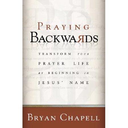 Praying Backwards : Transform Your Prayer Life by Beginning in Jesus'