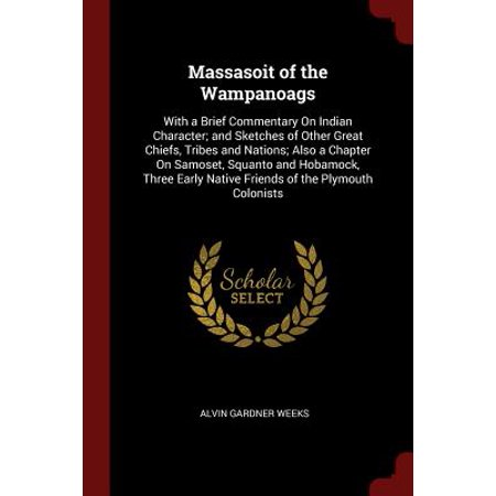 Massasoit of the Wampanoags : With a Brief Commentary on Indian Character; And Sketches of Other Great Chiefs, Tribes and Nations; Also a Chapter on Samoset, Squanto and Hobamock, Three Early Native Friends of the Plymouth (Best Indian In Plymouth)