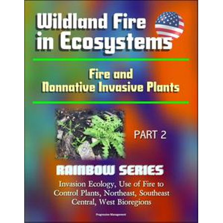 Wildland Fire in Ecosystems: Fire and Nonnative Invasive Plants (Rainbow Series) Part 2 - Invasion Ecology, Use of Fire to Control Plants, Northeast, Southeast, Central, West Bioregions - (Wildland Fire Helmets)
