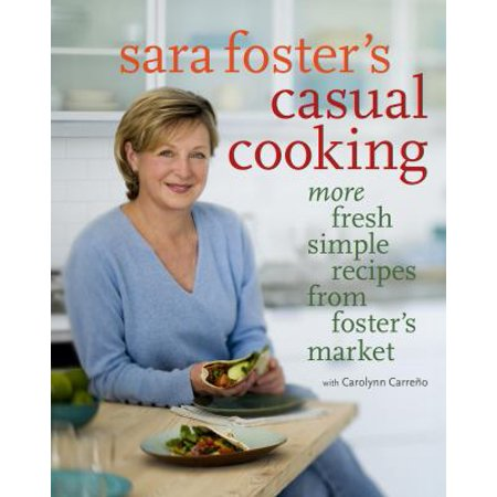 Casual Cooking From Fosters Market  Simple Fresh Recipes For The Way We Eat Today