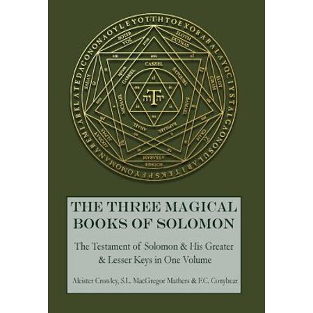 The Three Magical Books of Solomon : The Greater and Lesser Keys & the Testament of Solomon