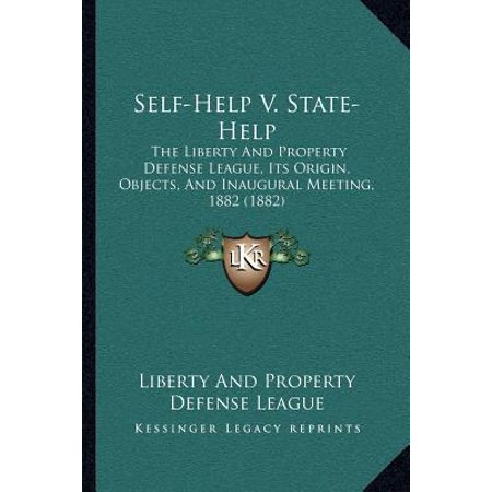 Self Help V  State Help  The Liberty And Property Defense League  Its Origin  Objects  And Inaugural Meeting  1882  1882
