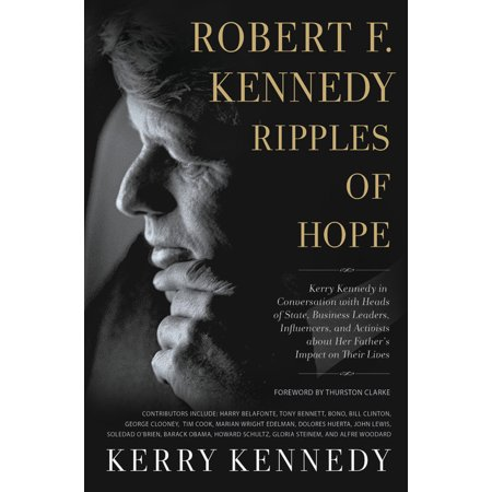 Robert F. Kennedy: Ripples of Hope : Kerry Kennedy in Conversation with Heads of State, Business Leaders, Influencers, and Activists about Her Father's Impact on Their