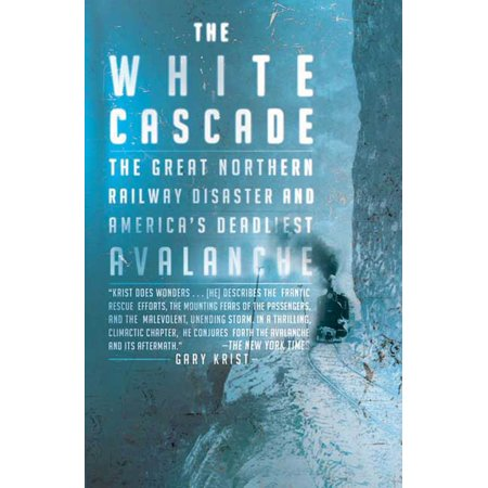 The White Cascade : The Great Northern Railway Disaster and America's Deadliest (Great Northern Railroad)