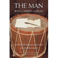 The Man Who Carried a Drum : 108 War Letters and Love Letters of a Civil War Medic